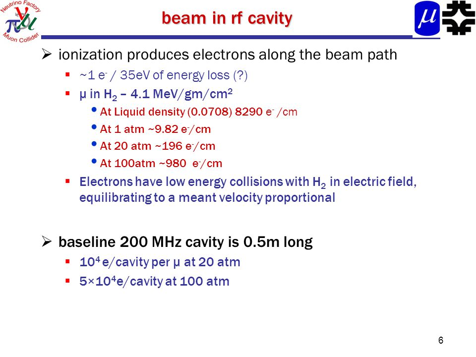 beam in rf cavity  ionization produces electrons along the beam path  ~1 e - / 35eV of energy loss ( )  μ in H 2 – 4.1 MeV/gm/cm 2 At Liquid density (0.0708) 8290 e - /cm At 1 atm ~9.82 e - /cm At 20 atm ~196 e - /cm At 100atm ~980 e - /cm  Electrons have low energy collisions with H 2 in electric field, equilibrating to a meant velocity proportional  baseline 200 MHz cavity is 0.5m long  10 4 e/cavity per μ at 20 atm  5×10 4 e/cavity at 100 atm 6