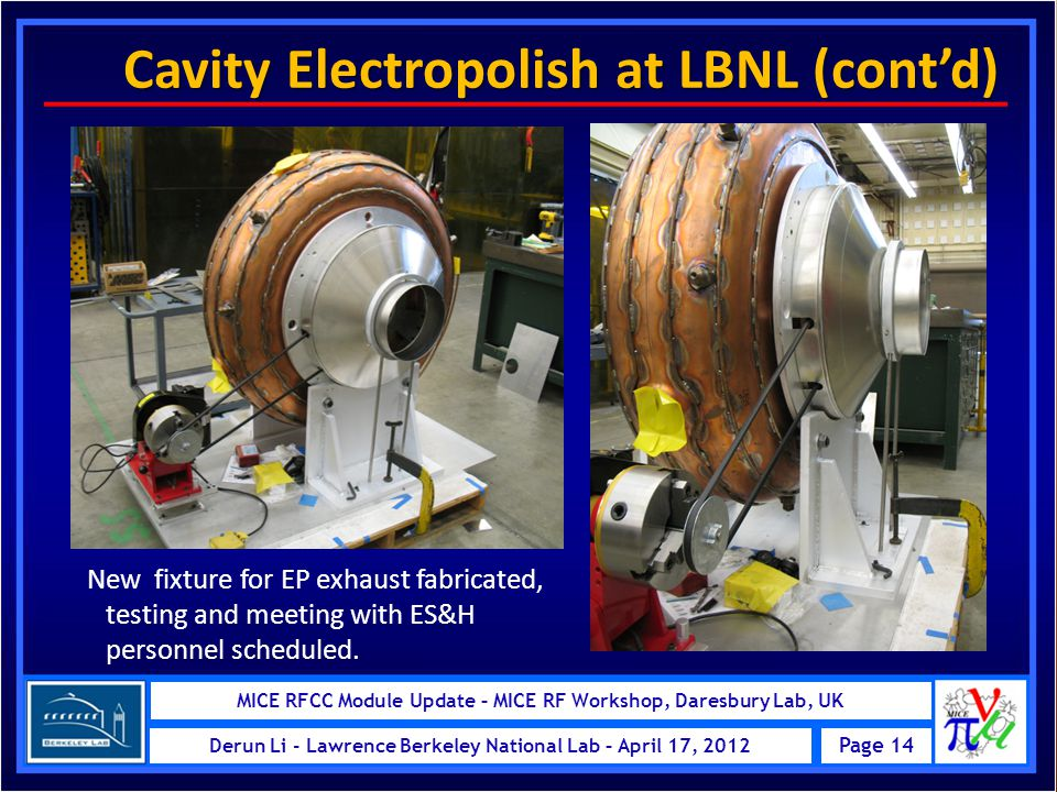 MICE RFCC Module – MICE Schedule Review at RAL, UK Page 14 Derun Li - Lawrence Berkeley National Lab – May 24, 2011 MICE RFCC Module Update – MICE RF Workshop, Daresbury Lab, UK Page 14 Derun Li - Lawrence Berkeley National Lab – April 17, 2012 Cavity Electropolish at LBNL (cont'd) Cavity Electropolish at LBNL (cont'd) New fixture for EP exhaust fabricated, testing and meeting with ES&H personnel scheduled.