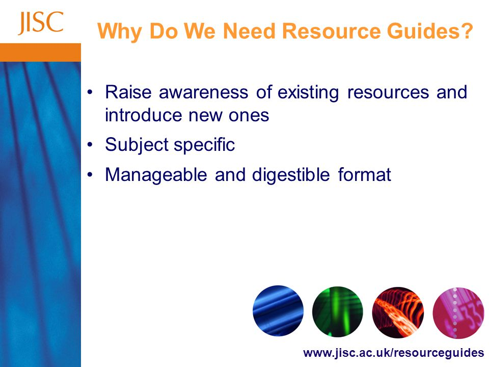 www.jisc.ac.uk/resourceguides The Resource Guide Initiative Offers a subject-based approach to raising awareness of resources that support learning, teaching and research within UK FE and HE communities Consults with subject communities and providers to ensure information is accurate and up-to-date