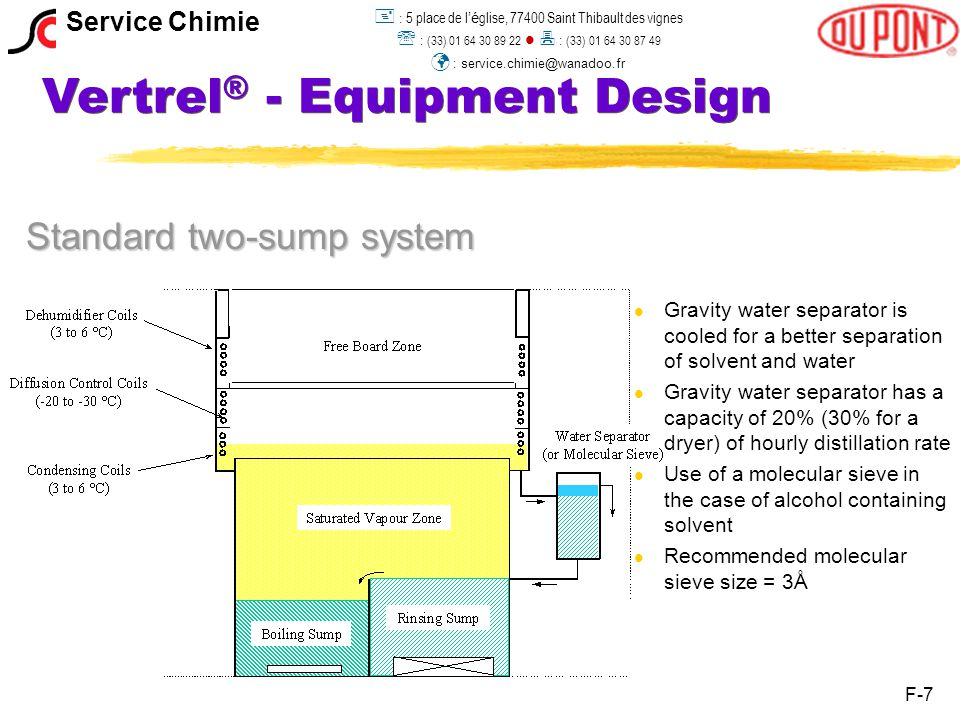 Vertrel ® - Equipment Design Standard two-sump system l l Gravity water separator is cooled for a better separation of solvent and water l l Gravity water separator has a capacity of 20% (30% for a dryer) of hourly distillation rate l l Use of a molecular sieve in the case of alcohol containing solvent l l Recommended molecular sieve size = 3Å F-7 Service Chimie  : 5 place de l 'é glise, 77400 Saint Thibault des vignes  : (33) 01 64 30 89 22  : (33) 01 64 30 87 49 : service.chimie@wanadoo.fr