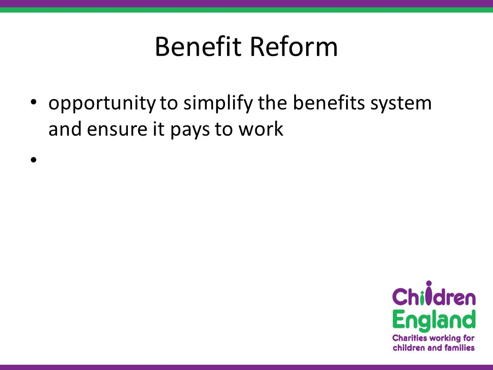 Benefit Reform opportunity to simplify the benefits system and ensure it pays to work