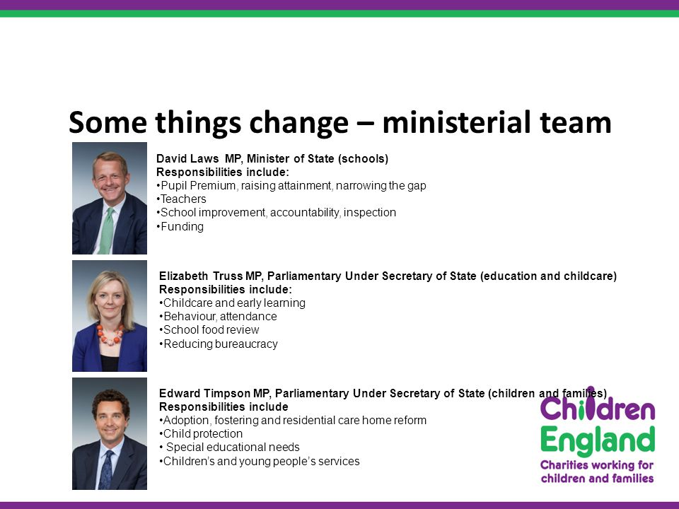 Some things change – ministerial team Elizabeth Truss MP, Parliamentary Under Secretary of State (education and childcare) Responsibilities include: Childcare and early learning Behaviour, attendance School food review Reducing bureaucracy Edward Timpson MP, Parliamentary Under Secretary of State (children and families) Responsibilities include Adoption, fostering and residential care home reform Child protection Special educational needs Children's and young people's services David Laws MP, Minister of State (schools) Responsibilities include: Pupil Premium, raising attainment, narrowing the gap Teachers School improvement, accountability, inspection Funding