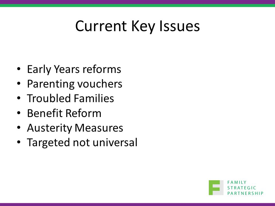 Current Key Issues Early Years reforms Parenting vouchers Troubled Families Benefit Reform Austerity Measures Targeted not universal