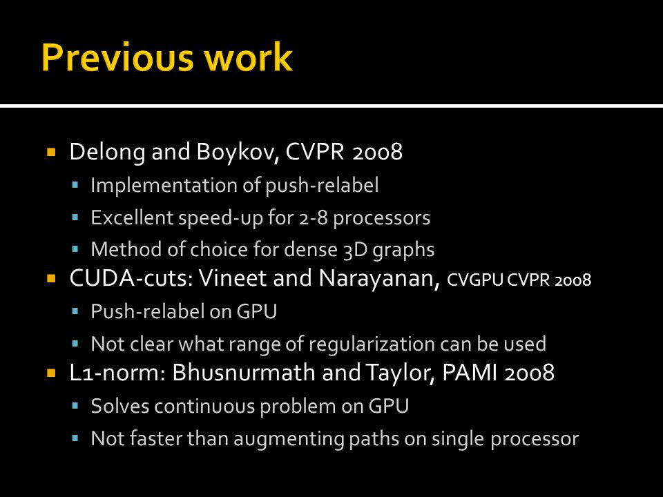  Delong and Boykov, CVPR 2008  Implementation of push-relabel  Excellent speed-up for 2-8 processors  Method of choice for dense 3D graphs  CUDA-cuts: Vineet and Narayanan, CVGPU CVPR 2008  Push-relabel on GPU  Not clear what range of regularization can be used  L1-norm: Bhusnurmath and Taylor, PAMI 2008  Solves continuous problem on GPU  Not faster than augmenting paths on single processor