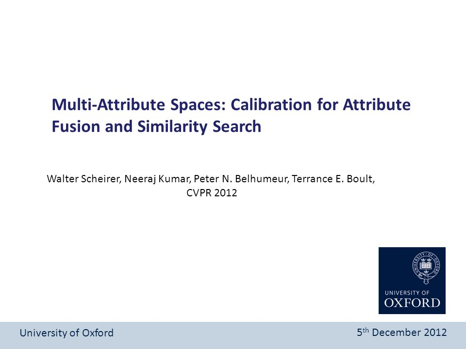 Multi-Attribute Spaces: Calibration for Attribute Fusion and Similarity Search University of Oxford 5 th December 2012 Walter Scheirer, Neeraj Kumar,