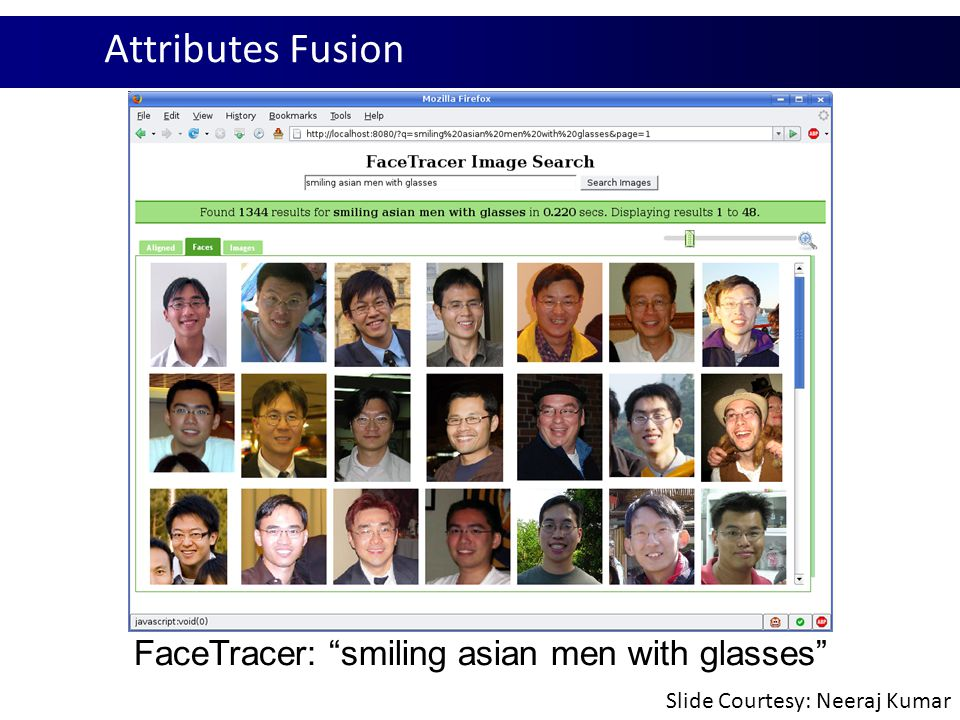 "Attributes Fusion FaceTracer: ""smiling asian men with glasses"" Slide Courtesy: Neeraj Kumar"