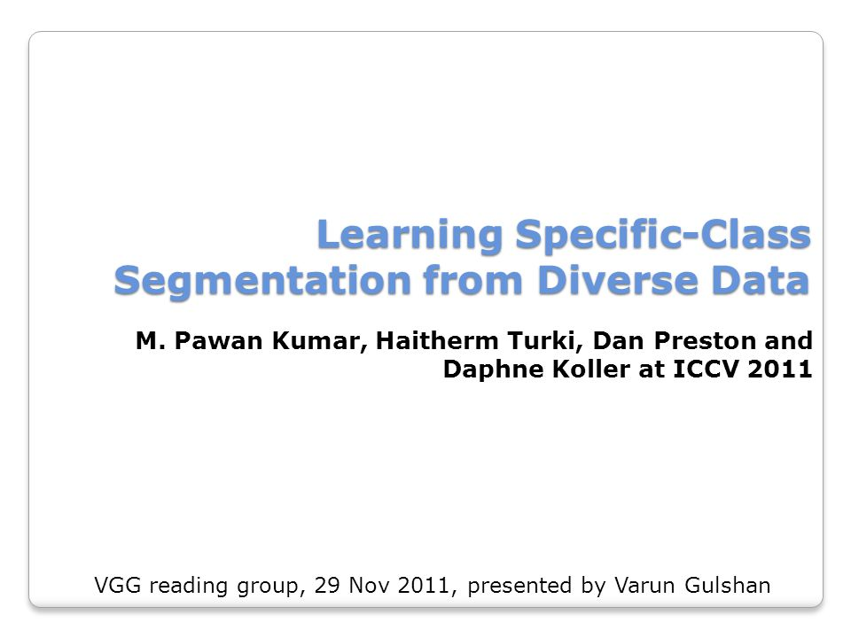 Learning Specific-Class Segmentation from Diverse Data M. Pawan Kumar, Haitherm Turki, Dan Preston and Daphne Koller at ICCV 2011 VGG reading group, 2