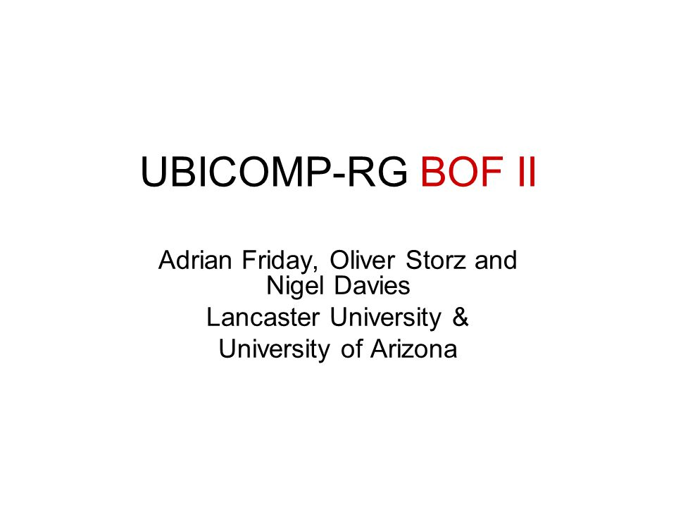 UBICOMP-RG BOF II Adrian Friday, Oliver Storz and Nigel Davies Lancaster University & University of Arizona