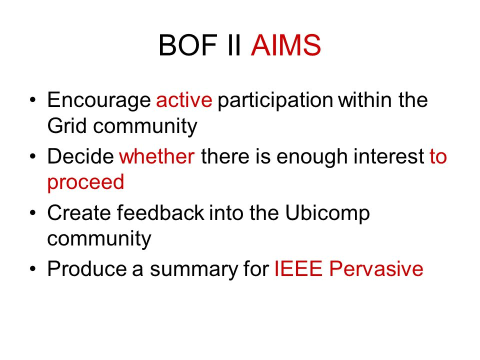 BOF II AIMS Encourage active participation within the Grid community Decide whether there is enough interest to proceed Create feedback into the Ubicomp community Produce a summary for IEEE Pervasive