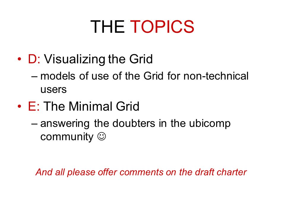 THE TOPICS D: Visualizing the Grid –models of use of the Grid for non-technical users E: The Minimal Grid –answering the doubters in the ubicomp community And all please offer comments on the draft charter