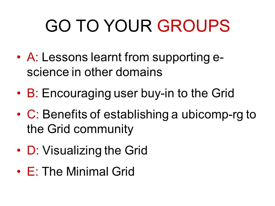 GO TO YOUR GROUPS A: Lessons learnt from supporting e- science in other domains B: Encouraging user buy-in to the Grid C: Benefits of establishing a ubicomp-rg to the Grid community D: Visualizing the Grid E: The Minimal Grid