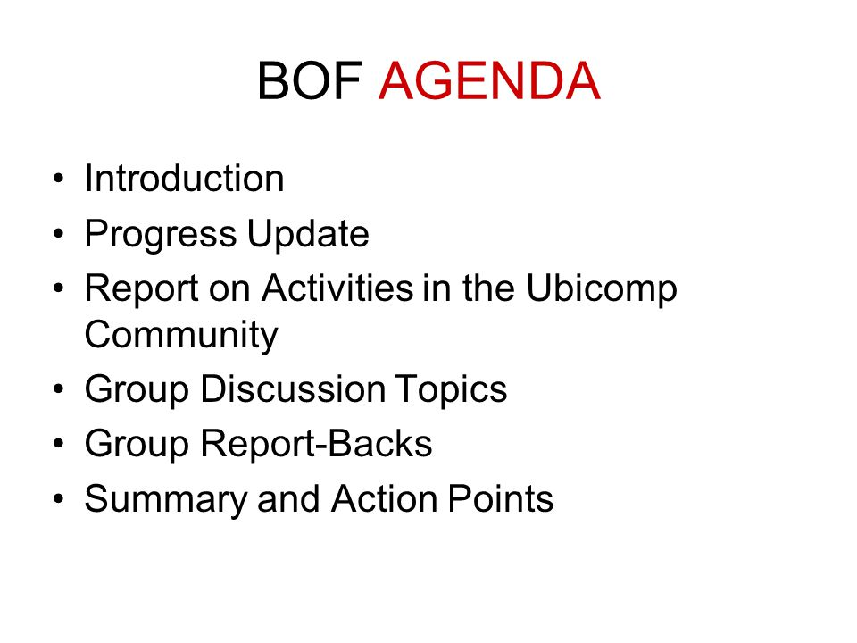 BOF AGENDA Introduction Progress Update Report on Activities in the Ubicomp Community Group Discussion Topics Group Report-Backs Summary and Action Points