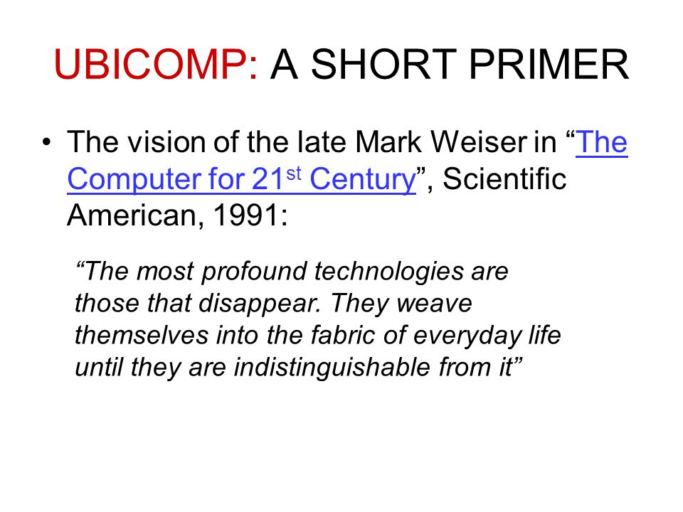 UBICOMP: A SHORT PRIMER The vision of the late Mark Weiser in The Computer for 21 st Century , Scientific American, 1991:The Computer for 21 st Century The most profound technologies are those that disappear.