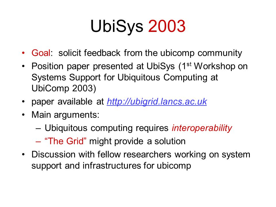 UbiSys 2003 Goal: solicit feedback from the ubicomp community Position paper presented at UbiSys (1 st Workshop on Systems Support for Ubiquitous Computing at UbiComp 2003) paper available at   Main arguments: –Ubiquitous computing requires interoperability – The Grid might provide a solution Discussion with fellow researchers working on system support and infrastructures for ubicomp