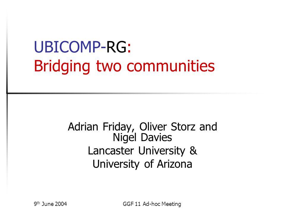 9 th June 2004GGF 11 Ad-hoc Meeting UBICOMP-RG: Bridging two communities Adrian Friday, Oliver Storz and Nigel Davies Lancaster University & University of Arizona
