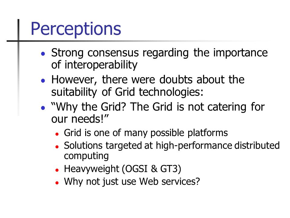 Perceptions Strong consensus regarding the importance of interoperability However, there were doubts about the suitability of Grid technologies: Why the Grid.