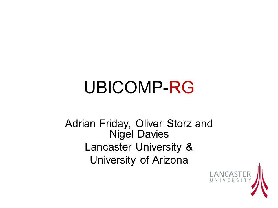 UBICOMP-RG Adrian Friday, Oliver Storz and Nigel Davies Lancaster University & University of Arizona