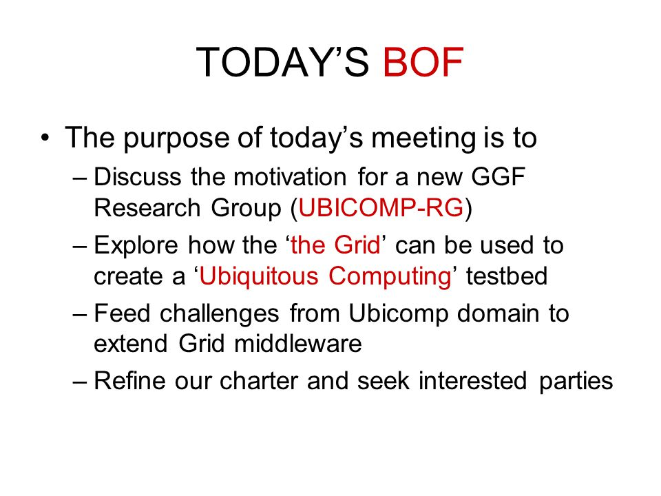 TODAY'S BOF The purpose of today's meeting is to –Discuss the motivation for a new GGF Research Group (UBICOMP-RG) –Explore how the 'the Grid' can be
