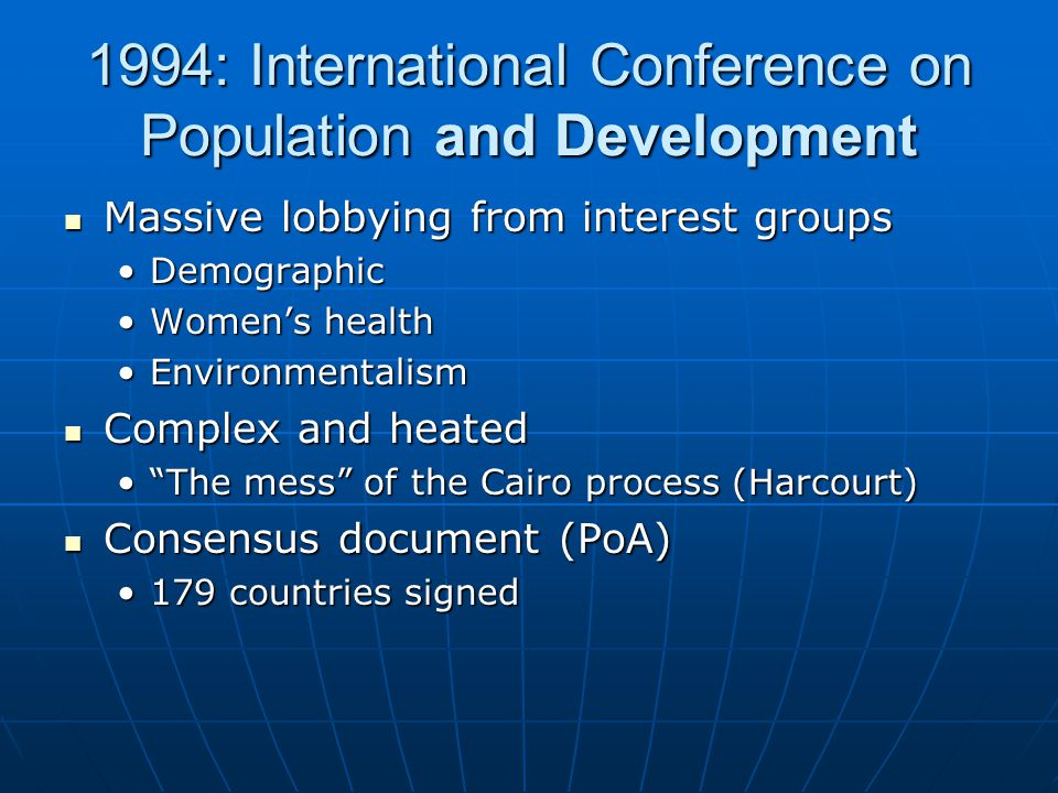 1994: International Conference on Population and Development Massive lobbying from interest groups Massive lobbying from interest groups DemographicDemographic Women's healthWomen's health EnvironmentalismEnvironmentalism Complex and heated Complex and heated The mess of the Cairo process (Harcourt) The mess of the Cairo process (Harcourt) Consensus document (PoA) Consensus document (PoA) 179 countries signed179 countries signed