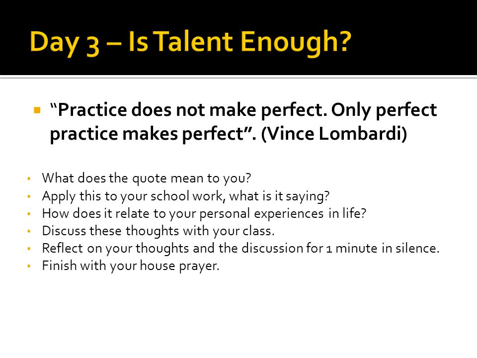 Practice does not make perfect. Only perfect practice makes perfect .