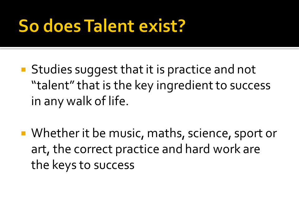  Studies suggest that it is practice and not talent that is the key ingredient to success in any walk of life.