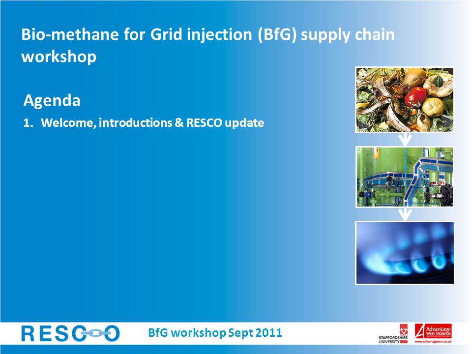 Bio-methane for Grid injection (BfG) supply chain workshop Agenda 1.Welcome, introductions & RESCO update BfG workshop Sept 2011