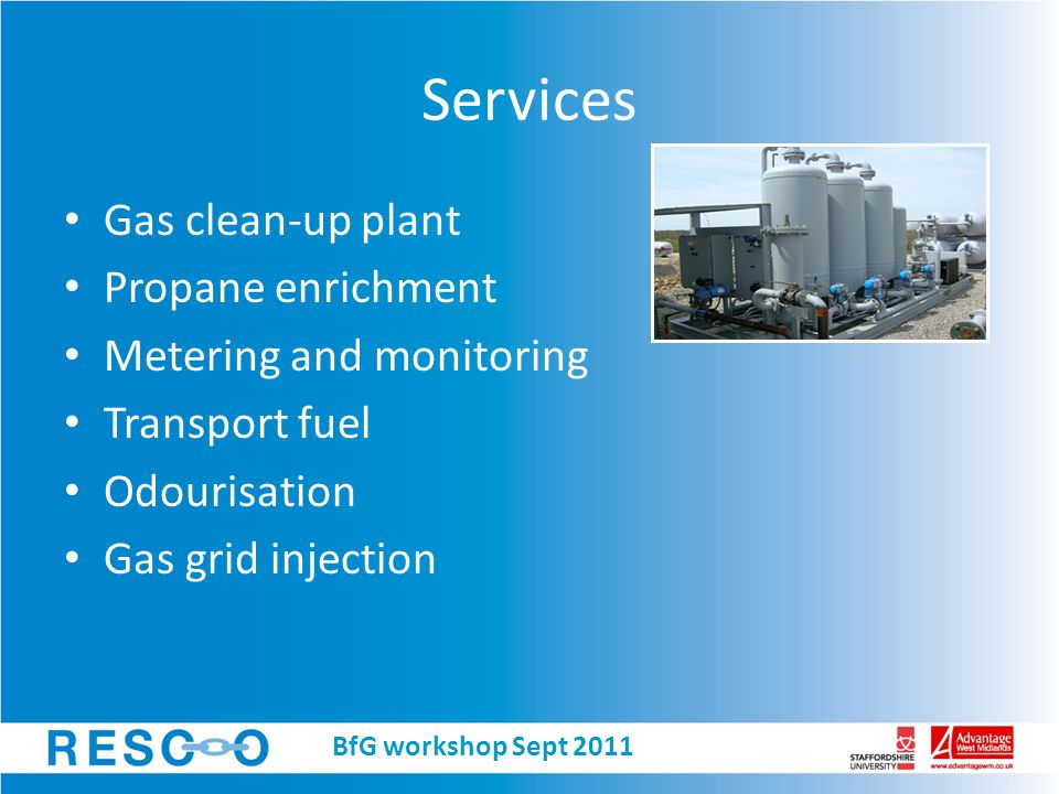 Services Gas clean-up plant Propane enrichment Metering and monitoring Transport fuel Odourisation Gas grid injection BfG workshop Sept 2011