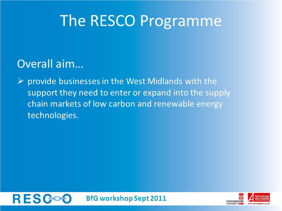 The RESCO Programme Overall aim…  provide businesses in the West Midlands with the support they need to enter or expand into the supply chain markets of low carbon and renewable energy technologies.