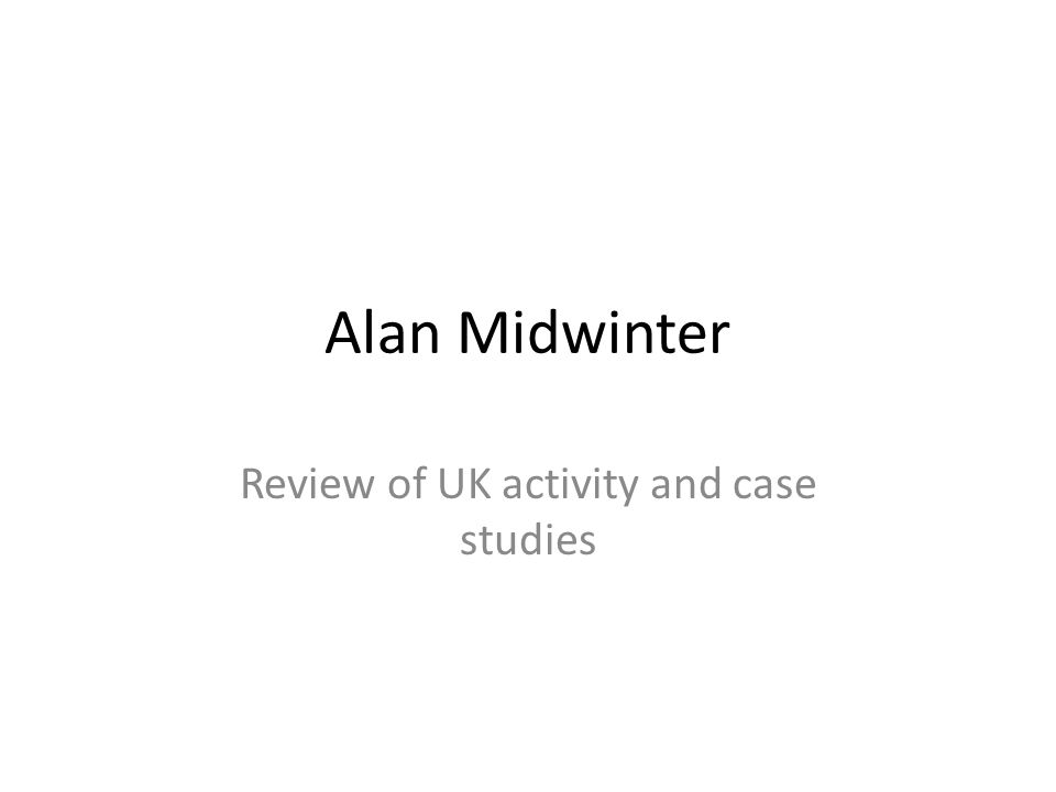 Alan Midwinter Review of UK activity and case studies
