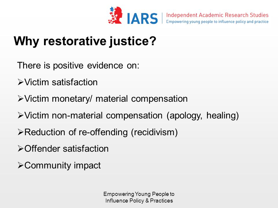 Why restorative justice? There is positive evidence on:  Victim satisfaction  Victim monetary/ material compensation  Victim non-material compensat