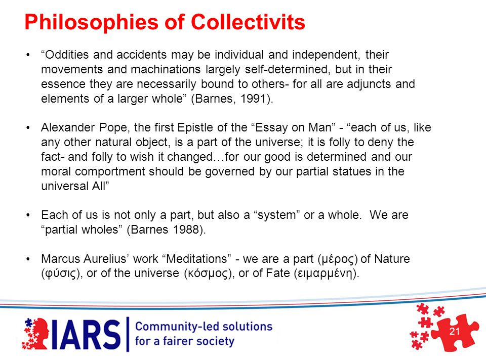 21 Philosophies of Collectivits Oddities and accidents may be individual and independent, their movements and machinations largely self-determined, but in their essence they are necessarily bound to others- for all are adjuncts and elements of a larger whole (Barnes, 1991).