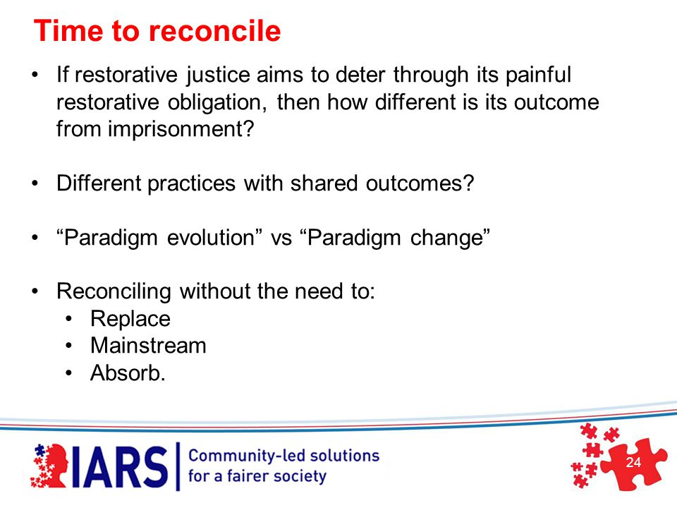 24 Time to reconcile If restorative justice aims to deter through its painful restorative obligation, then how different is its outcome from imprisonment.