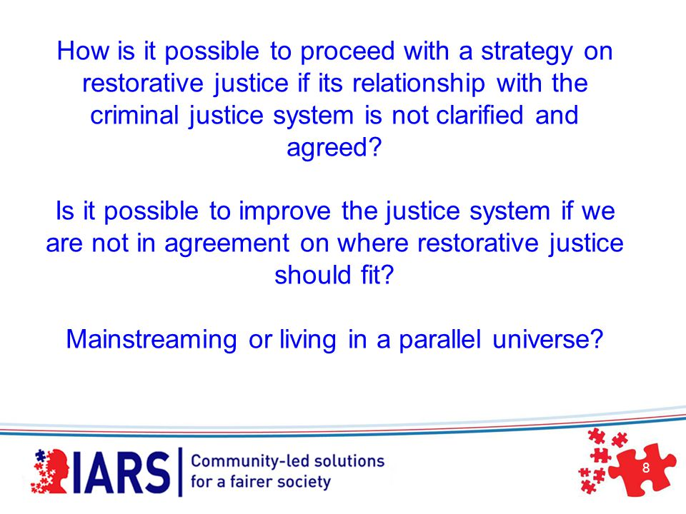 8 How is it possible to proceed with a strategy on restorative justice if its relationship with the criminal justice system is not clarified and agreed.