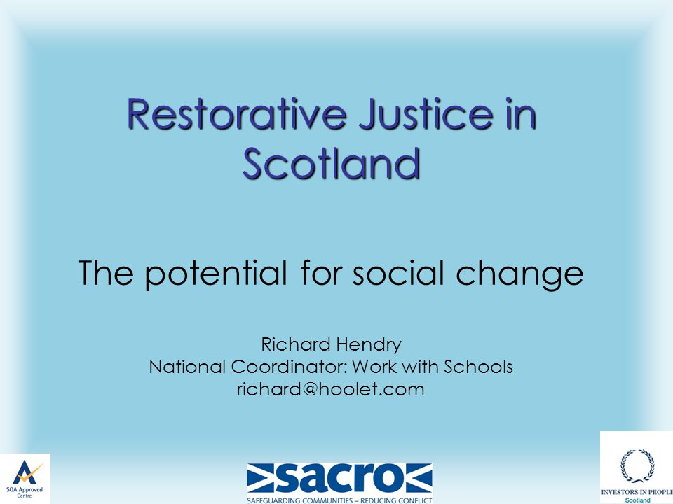 Restorative Justice in Scotland Restorative Justice in Scotland The potential for social change Richard Hendry National Coordinator: Work with Schools