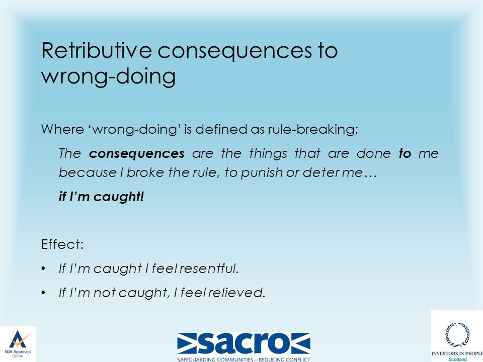 Retributive consequences to wrong-doing Where 'wrong-doing' is defined as rule-breaking: The consequences are the things that are done to me because I broke the rule, to punish or deter me… if I'm caught.