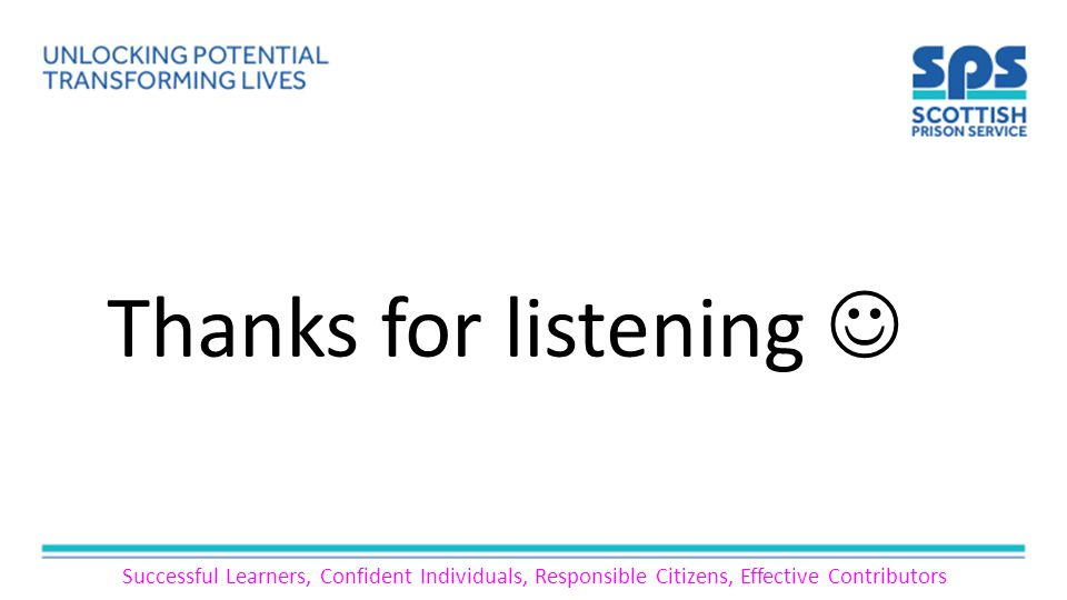 Successful Learners, Confident Individuals, Responsible Citizens, Effective Contributors Thanks for listening