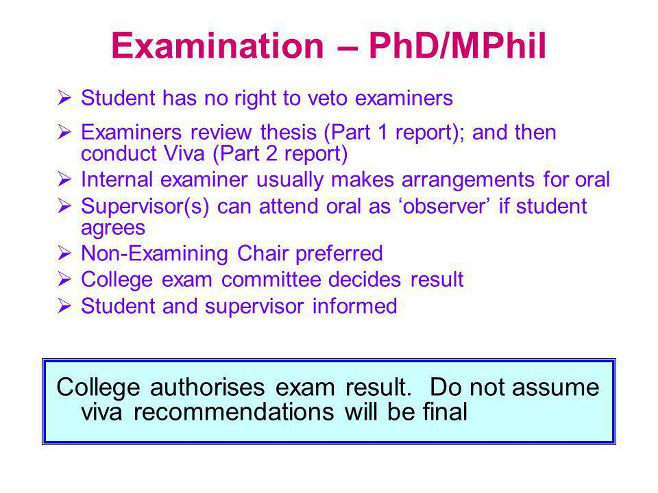 Examination – PhD/MPhil  Student has no right to veto examiners  Examiners review thesis (Part 1 report); and then conduct Viva (Part 2 report)  In