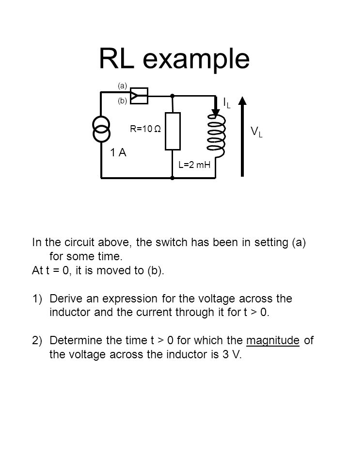 RL example L=2 mH (a) (b) In the circuit above, the switch has been in setting (a) for some time.