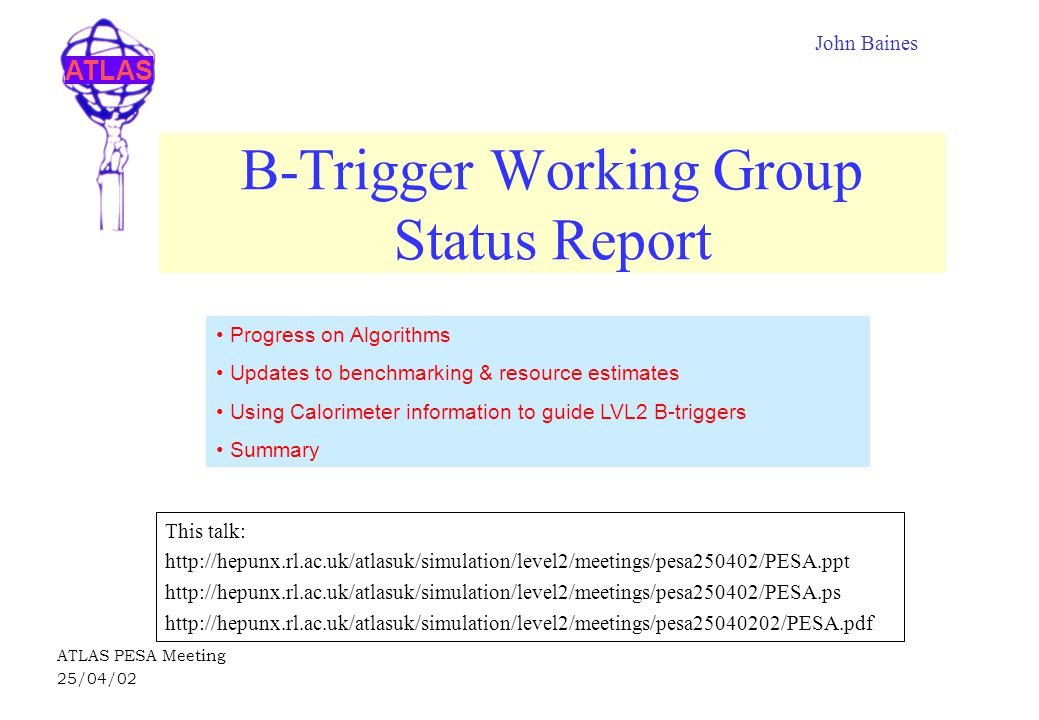 ATLAS ATLAS PESA Meeting 25/04/02 B-Trigger Working Group Status Report This talk: http://hepunx.rl.ac.uk/atlasuk/simulation/level2/meetings/pesa250402/PESA.ppt http://hepunx.rl.ac.uk/atlasuk/simulation/level2/meetings/pesa250402/PESA.ps http://hepunx.rl.ac.uk/atlasuk/simulation/level2/meetings/pesa25040202/PESA.pdf John Baines Progress on Algorithms Updates to benchmarking & resource estimates Using Calorimeter information to guide LVL2 B-triggers Summary