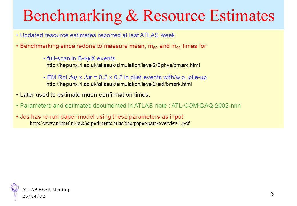 ATLAS PESA Meeting 25/04/02 3 Benchmarking & Resource Estimates Updated resource estimates reported at last ATLAS week Benchmarking since redone to measure mean, m 50 and m 95 times for - full-scan in B - >  X events http://hepunx.rl.ac.uk/atlasuk/simulation/level2/Bphys/bmark.html - EM RoI  x  = 0.2 x 0.2 in dijet events with/w.o.