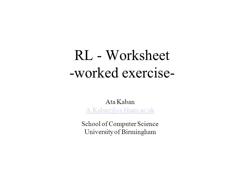 RL - Worksheet -worked exercise- Ata Kaban A.Kaban@cs.bham.ac.uk School of Computer Science University of Birmingham