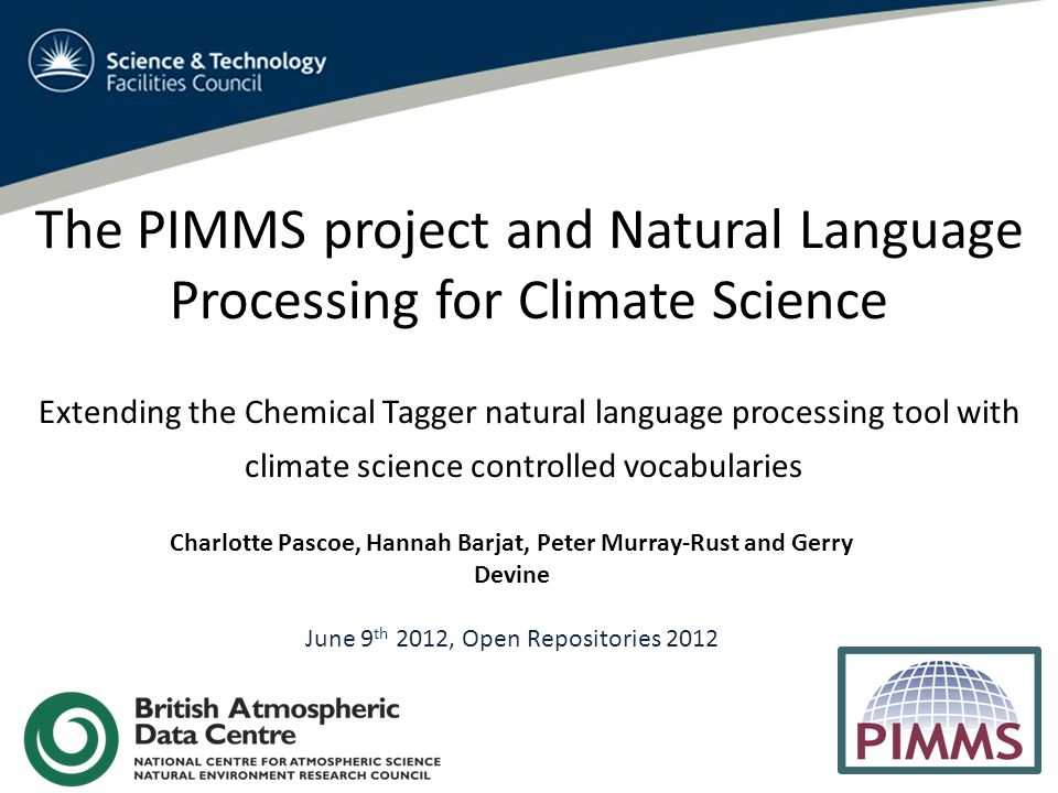 The PIMMS project and Natural Language Processing for Climate Science Extending the Chemical Tagger natural language processing tool with climate science controlled vocabularies Charlotte Pascoe, Hannah Barjat, Peter Murray-Rust and Gerry Devine June 9 th 2012, Open Repositories 2012