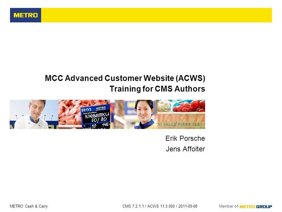 METRO Cash & Carry CMS 7.2.1.1 / ACWS 11.3.000 / 2011-09-08 Member of MCC Advanced Customer Website (ACWS) Training for CMS Authors Erik Porsche Jens Affolter