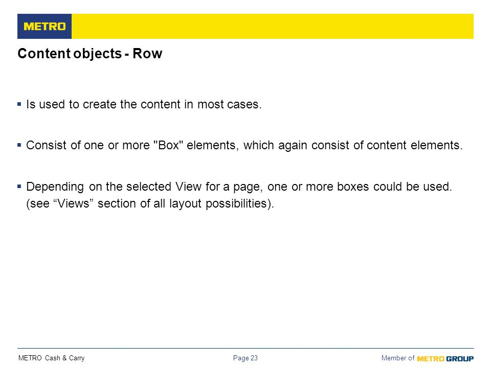 METRO Cash & Carry Member of Page 23 Content objects - Row  Is used to create the content in most cases.  Consist of one or more