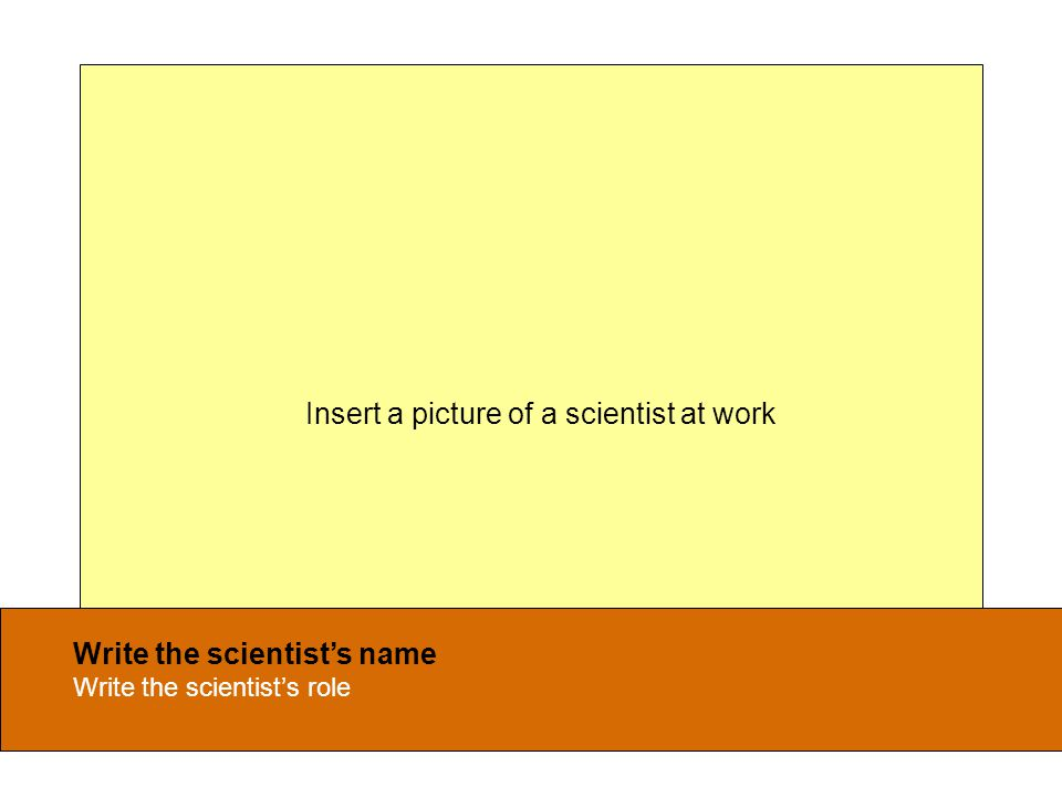 Write the scientist's name Write the scientist's role Insert a picture of a scientist at work