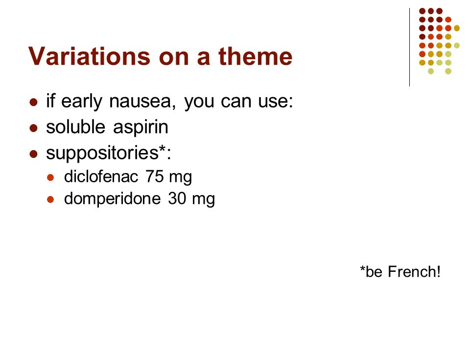 Variations on a theme if early nausea, you can use: soluble aspirin suppositories*: diclofenac 75 mg domperidone 30 mg *be French!