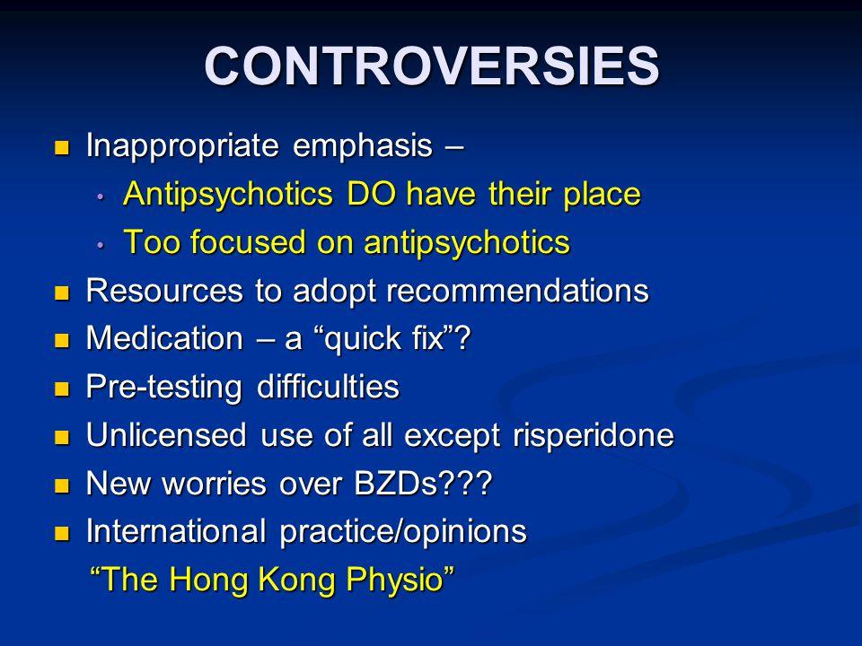 CONTROVERSIES Inappropriate emphasis – Inappropriate emphasis – Antipsychotics DO have their place Antipsychotics DO have their place Too focused on antipsychotics Too focused on antipsychotics Resources to adopt recommendations Resources to adopt recommendations Medication – a quick fix .