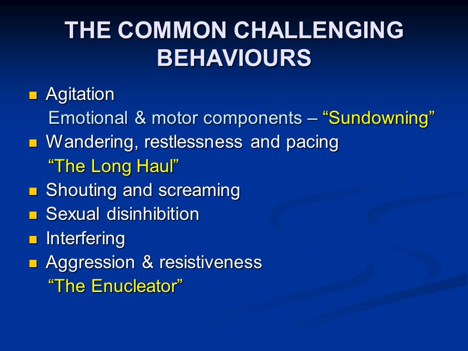 THE COMMON CHALLENGING BEHAVIOURS Agitation Agitation Emotional & motor components – Sundowning Emotional & motor components – Sundowning Wandering, restlessness and pacing Wandering, restlessness and pacing The Long Haul The Long Haul Shouting and screaming Shouting and screaming Sexual disinhibition Sexual disinhibition Interfering Interfering Aggression & resistiveness Aggression & resistiveness The Enucleator The Enucleator