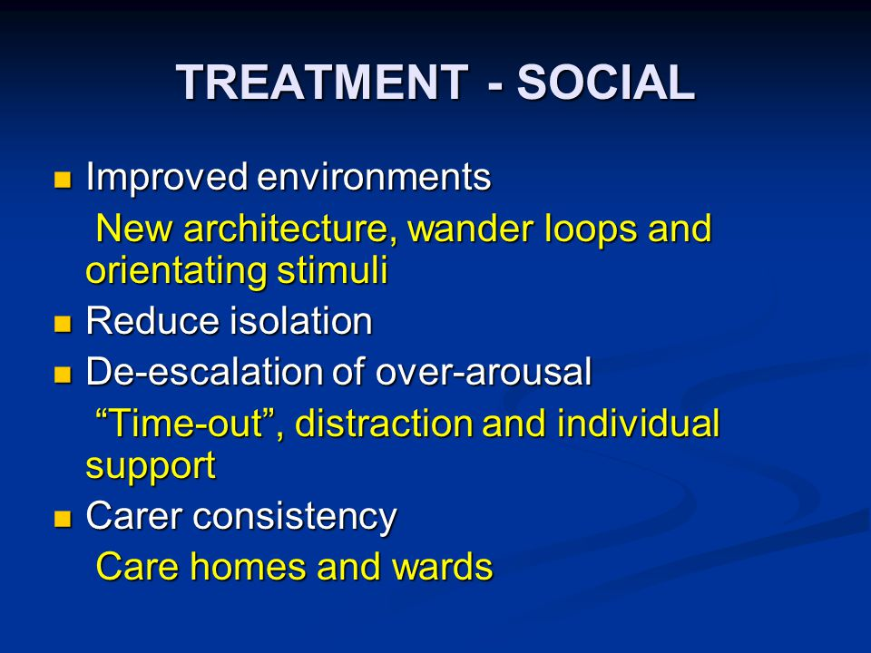 TREATMENT - SOCIAL Improved environments Improved environments New architecture, wander loops and orientating stimuli New architecture, wander loops and orientating stimuli Reduce isolation Reduce isolation De-escalation of over-arousal De-escalation of over-arousal Time-out , distraction and individual support Time-out , distraction and individual support Carer consistency Carer consistency Care homes and wards Care homes and wards