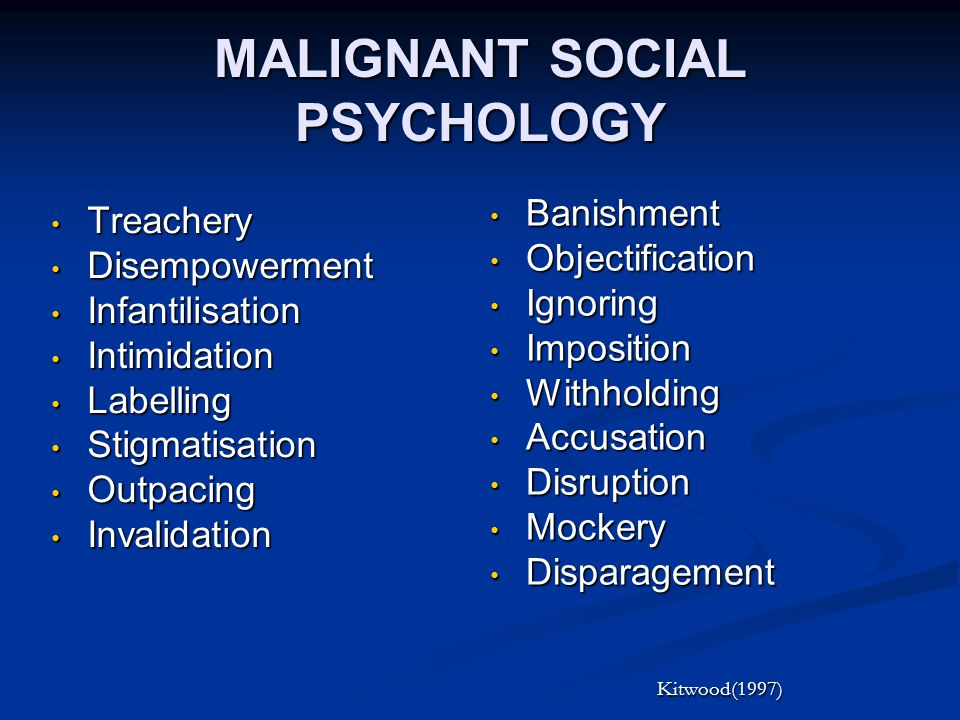 MALIGNANT SOCIAL PSYCHOLOGY Treachery Treachery Disempowerment Disempowerment Infantilisation Infantilisation Intimidation Intimidation Labelling Labelling Stigmatisation Stigmatisation Outpacing Outpacing Invalidation Invalidation Banishment Objectification Ignoring Imposition Withholding Accusation Disruption Mockery Disparagement Kitwood(1997)